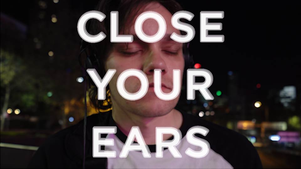 CLOSE YOUR EARS